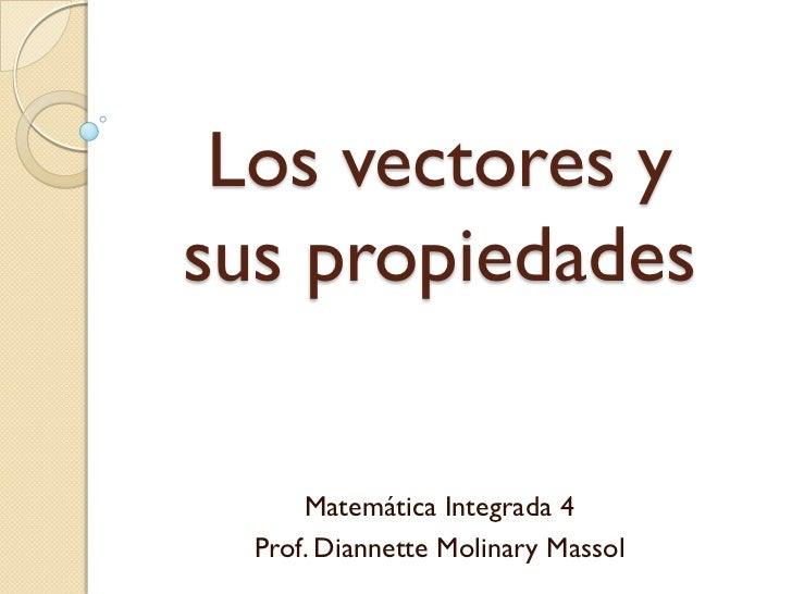 Los vectores ysus propiedades      Matemática Integrada 4  Prof. Diannette Molinary Massol