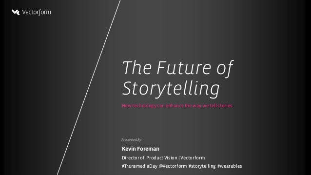TheFutureof Storytelling @Vectorform@kevforeman – #Storytelling #Transmedia#NUE Presented By: How technology can enhance t...