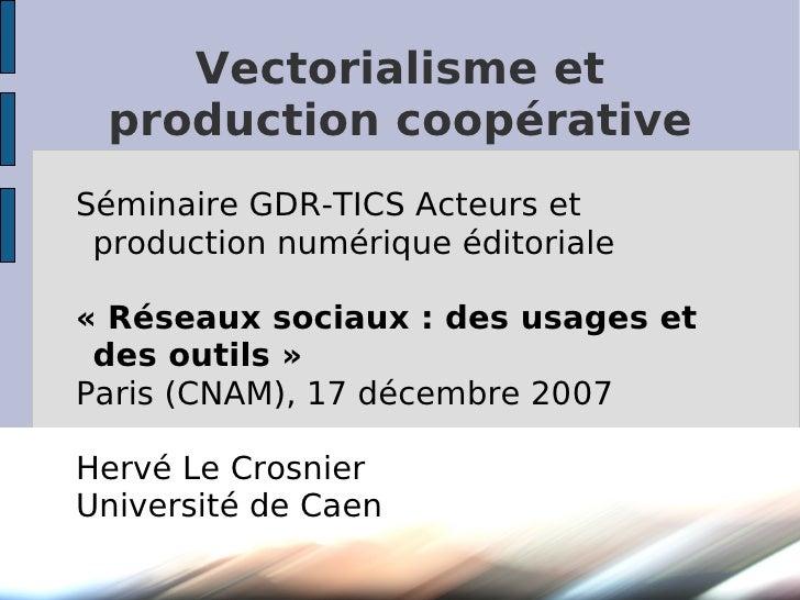 Vectorialisme et  production coopérative Séminaire GDR-TICS Acteurs et  production numérique éditoriale  «Réseaux sociaux...