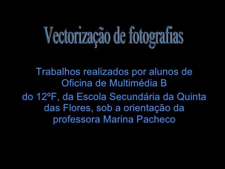 Trabalhos realizados por alunos de Oficina de Multimédia B do 12ºF, da Escola Secundária da Quinta das Flores, sob a orien...
