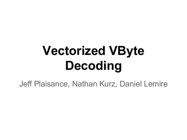 Vectorized VByte Decoding Jeff Plaisance, Nathan Kurz, Daniel Lemire