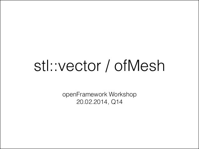 stl::vector / ofMesh openFramework Workshop 20.02.2014, Q14