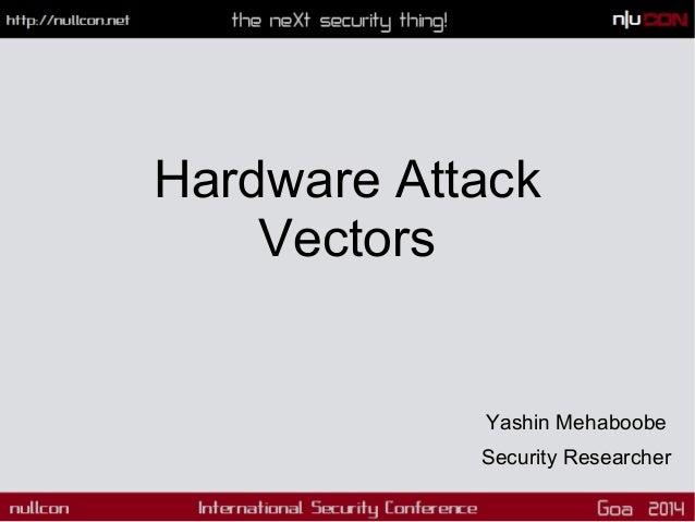 Hardware Attack Vectors  Yashin Mehaboobe Security Researcher