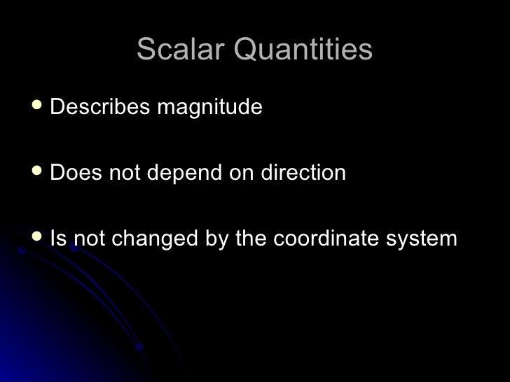 Scalar Quantities <ul><li>Describes magnitude </li></ul><ul><li>Does not depend on direction </li></ul><ul><li>Is not chan...
