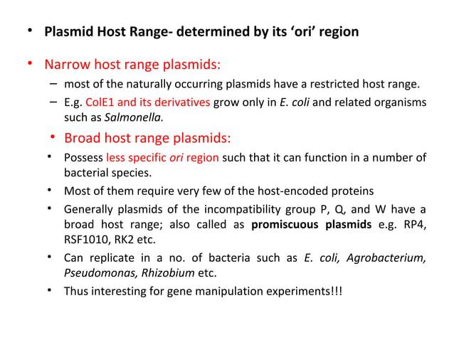 • Plasmid Host Range- determined by its 'ori' region • Narrow host range plasmids: – most of the naturally occurring plasm...