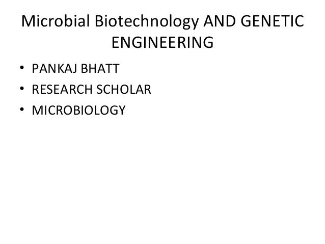 Microbial Biotechnology AND GENETIC ENGINEERING • PANKAJ BHATT • RESEARCH SCHOLAR • MICROBIOLOGY