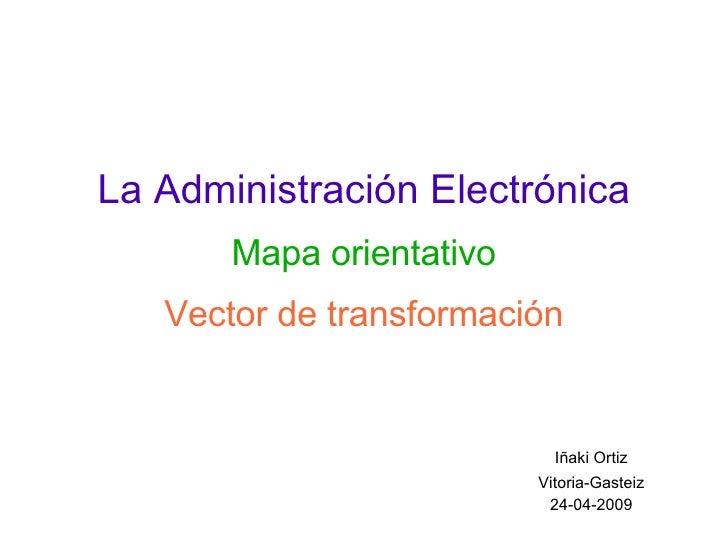 La Administración Electrónica Mapa orientativo Vector de transformación <ul><ul><li>Iñaki Ortiz </li></ul></ul><ul><ul><li...