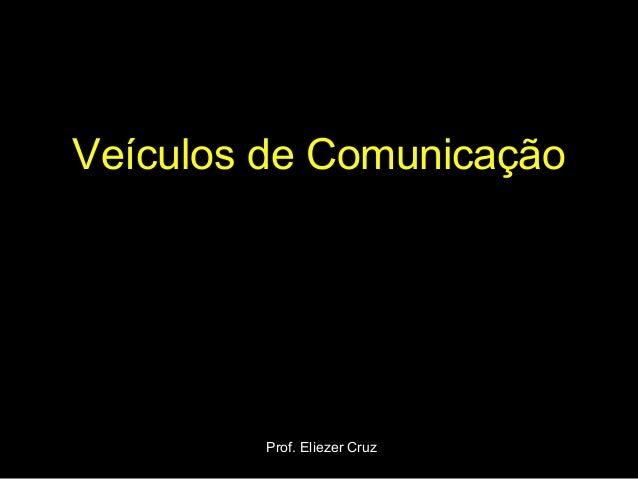 Veículos de Comunicação Prof. Eliezer Cruz