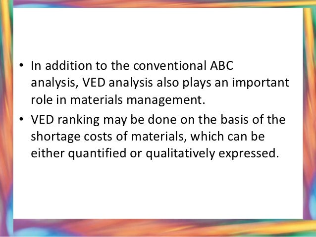 ved analysis This classification is known as ved analysis, v stands for vital, e stands for essential and d stands for desirable items 6 • in addition to the conventional abc analysis, ved analysis also plays an important role in materials management.