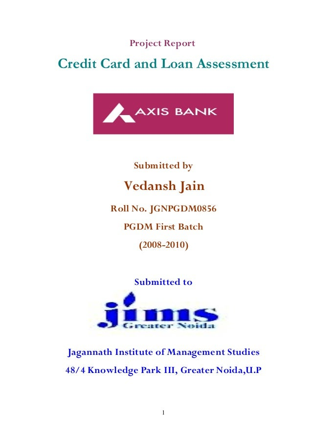 Project Report Credit Card and Loan Assessment Submitted by Vedansh Jain Roll No. JGNPGDM0856 PGDM First Batch (2008-2010)...
