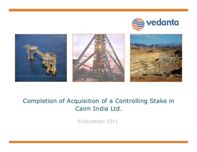 Completion of Acquisition of a Controlling Stake in Cairn India Ltd. 8 December 2011