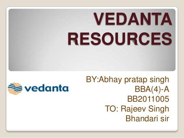 VEDANTARESOURCES BY:Abhay pratap singh             BBA(4)-A           BB2011005     TO: Rajeev Singh          Bhandari sir