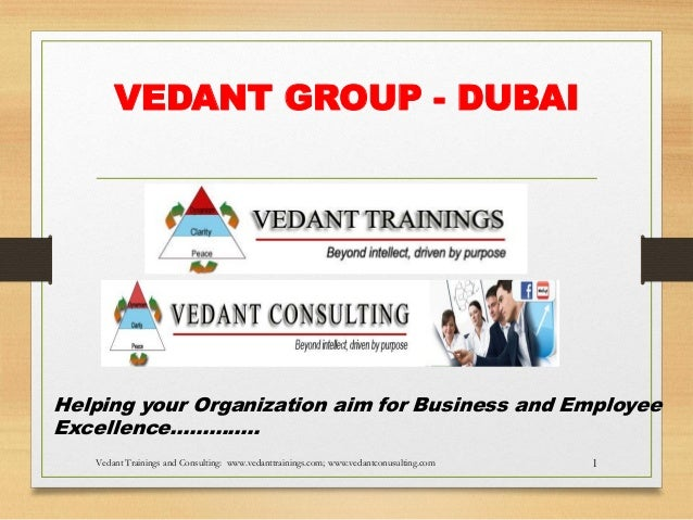 VEDANT GROUP - DUBAI  Helping your Organization aim for Business and Employee Excellence………….. Vedant Trainings and Consul...