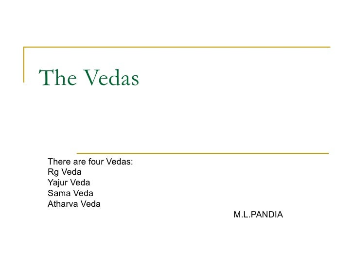The Vedas There are four Vedas: Rg Veda Yajur Veda Sama Veda Atharva Veda M.L.PANDIA