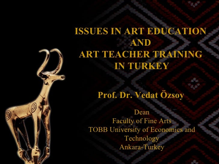 ISSUES IN ART EDUCATION  AND  ART TEACHER TRAINING  IN TURKEY Prof. Dr. Vedat Özsoy   Dean Faculty of Fine Arts TOBB Unive...
