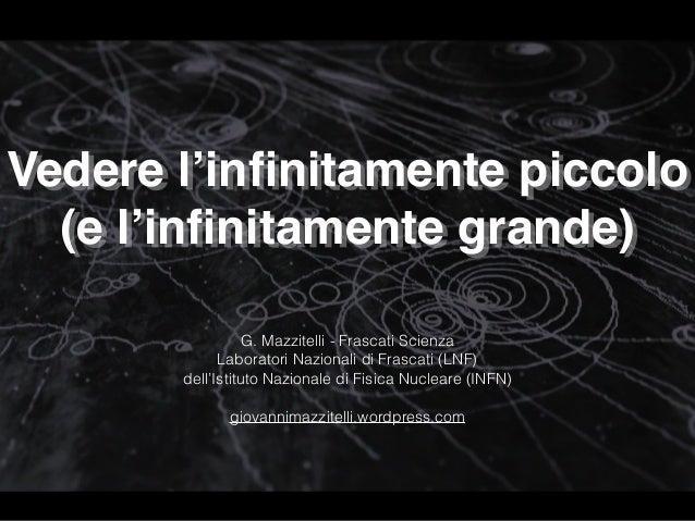 Vedere l'infinitamente piccolo (e l'infinitamente grande) G. Mazzitelli - Frascati Scienza Laboratori Nazionali di Frascati...