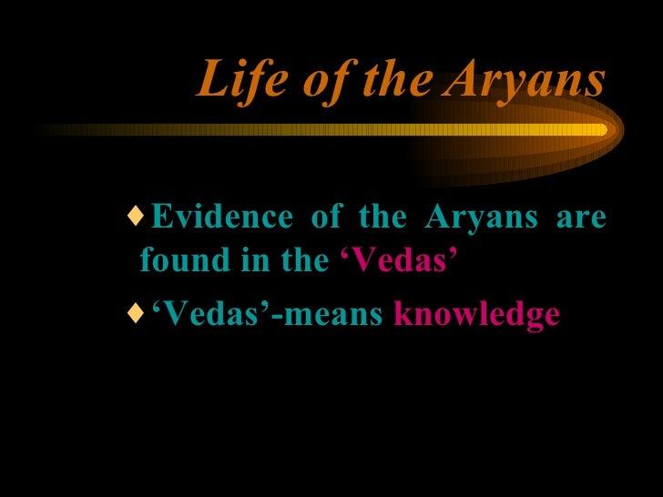 Life of the   Aryans <ul><ul><ul><li>Evidence of the Aryans are found in the  'Vedas' </li></ul></ul></ul><ul><ul><ul><li>...