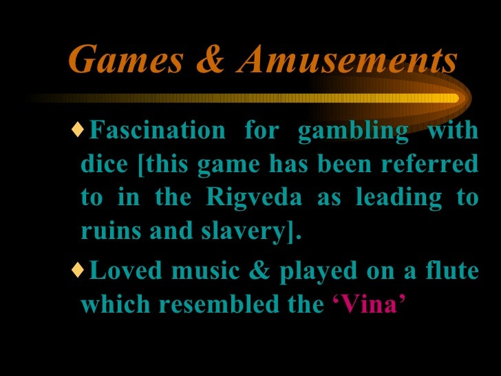 Games & Amusements <ul><ul><ul><li>Fascination for gambling with dice [this game has been referred to in the Rigveda as le...