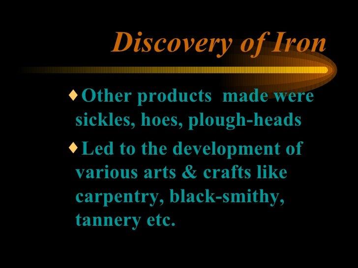 Discovery of Iron <ul><ul><ul><li>Other products  made were sickles, hoes, plough-heads </li></ul></ul></ul><ul><ul><ul><l...