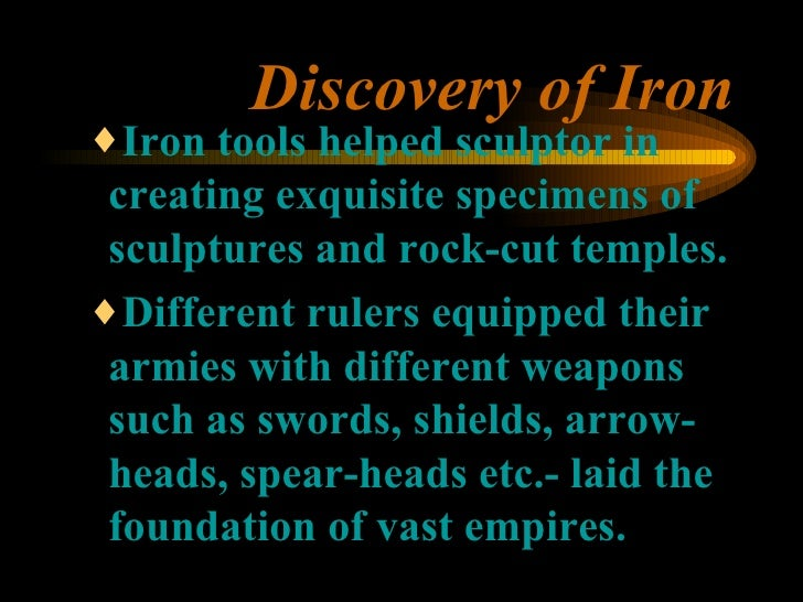 Discovery of Iron <ul><ul><ul><li>Iron tools helped sculptor in creating exquisite specimens of sculptures and rock-cut te...