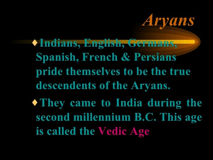 Aryans <ul><ul><ul><li>Indians, English, Germans, Spanish, French & Persians pride themselves to be the true descendents o...