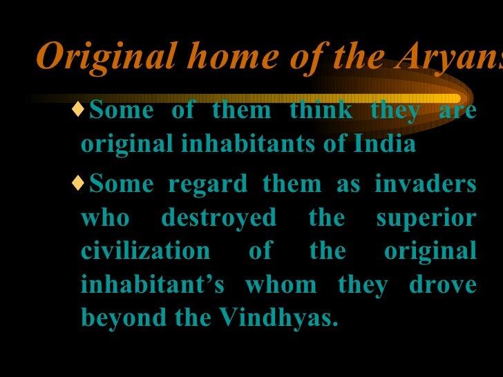 Original home of the Aryans <ul><ul><ul><li>Some of them think they are original inhabitants of India </li></ul></ul></ul>...