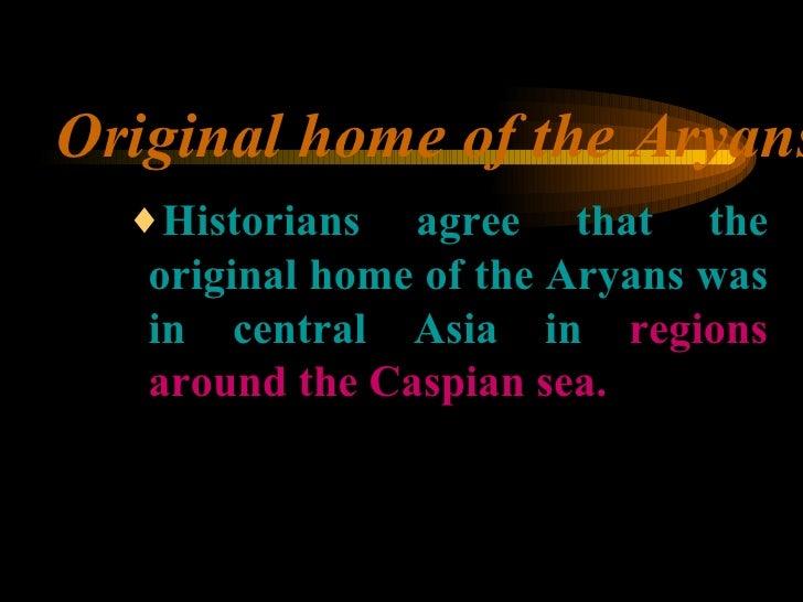 Original home of the Aryans <ul><ul><ul><li>Historians agree that the original home of the Aryans was in central Asia in  ...