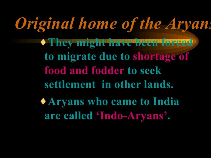 Original home of the Aryans <ul><ul><ul><li>They might have been forced to migrate due to  shortage of  food and fodder  t...