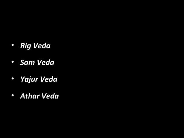 • Rig VedaRig Veda • Sam VedaSam Veda • Yajur VedaYajur Veda • Athar VedaAthar Veda
