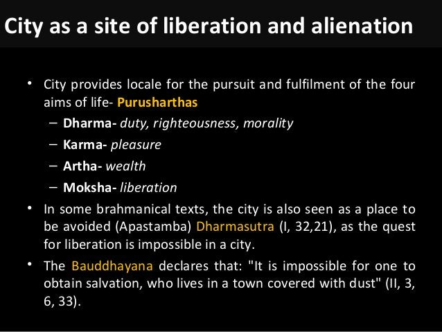 City as a site of liberation and alienation • City provides locale for the pursuit and fulfilment of the four aims of life...