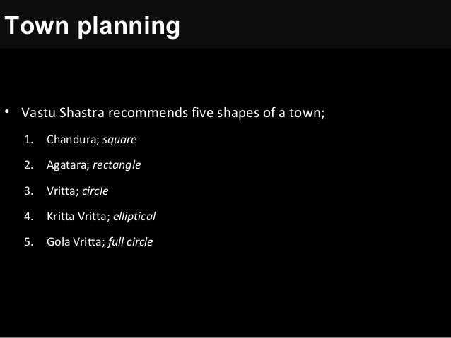 • Vastu Shastra recommends five shapes of a town; 1. Chandura; square 2. Agatara; rectangle 3. Vritta; circle 4. Kritta Vr...