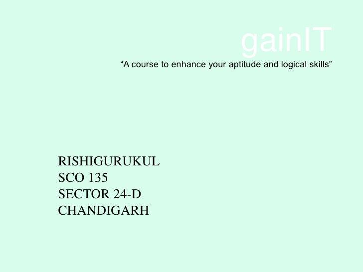 "gainIT       ""A course to enhance your aptitude and logical skills""RISHIGURUKULSCO 135SECTOR 24-DCHANDIGARH"