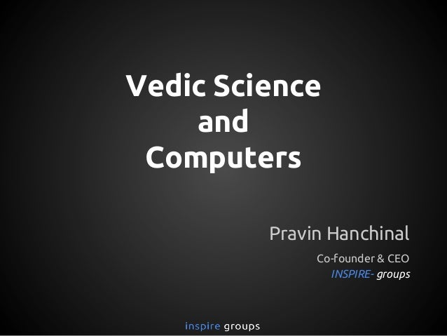 Vedic Science and Computers Pravin Hanchinal Co-founder & CEO INSPIRE- groups