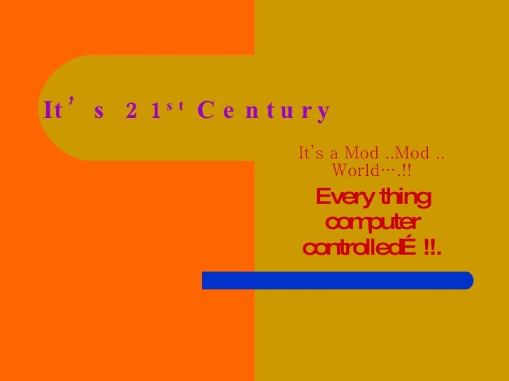 It's 21 st  Century It's a Mod ..Mod .. World….!! Every thing computer controlled…!!.