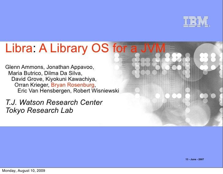 Libra: A Library OS for a JVM  Glenn Ammons, Jonathan Appavoo,   Maria Butrico, Dilma Da Silva,    David Grove, Kiyokuni K...