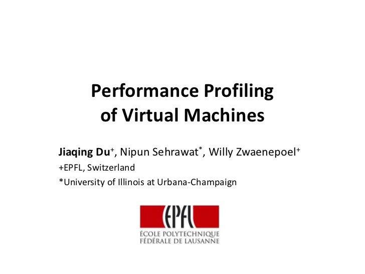 Performance Profiling        of Virtual MachinesJiaqing Du+, Nipun Sehrawat*, Willy Zwaenepoel++EPFL, Switzerland*Universi...