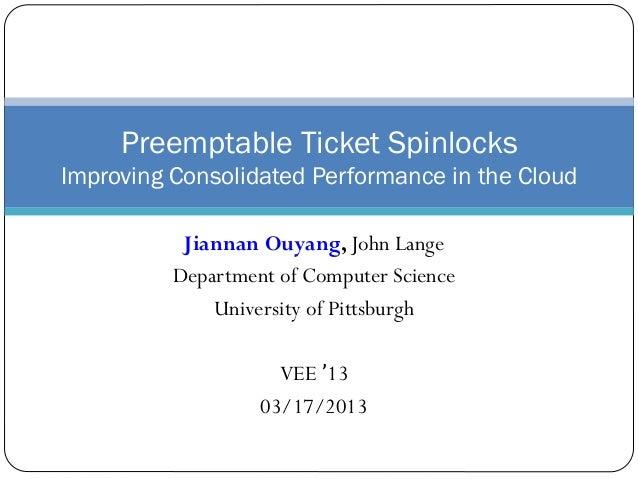 Jiannan Ouyang, John Lange Department of Computer Science University of Pittsburgh VEE '13 03/17/2013 Preemptable Ticket S...