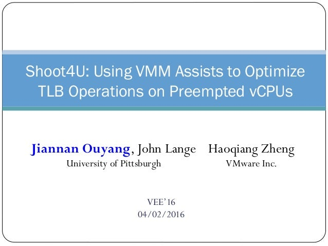 VEE'16 04/02/2016 Shoot4U: Using VMM Assists to Optimize TLB Operations on Preempted vCPUs Jiannan Ouyang, John Lange Univ...