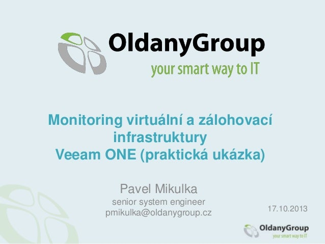 Monitoring virtuální a zálohovací infrastruktury Veeam ONE (praktická ukázka) Pavel Mikulka senior system engineer pmikulk...