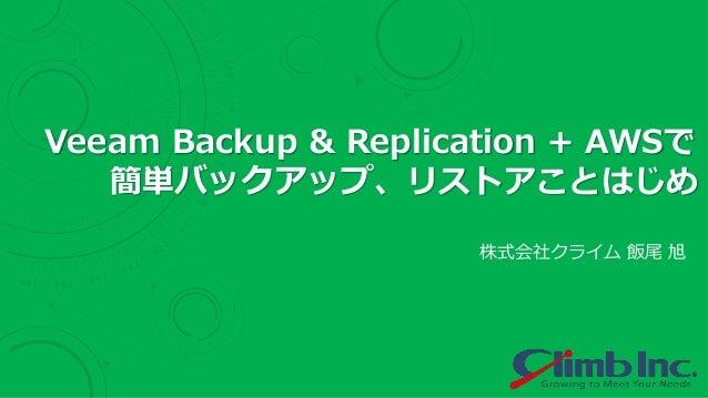 株式会社クライム 飯尾 旭 Veeam Backup & Replication + AWSで 簡単バックアップ、リストアことはじめ