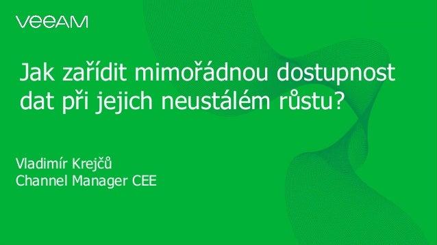 Jak zařídit mimořádnou dostupnost dat při jejich neustálém růstu? Vladimír Krejčů Channel Manager CEE