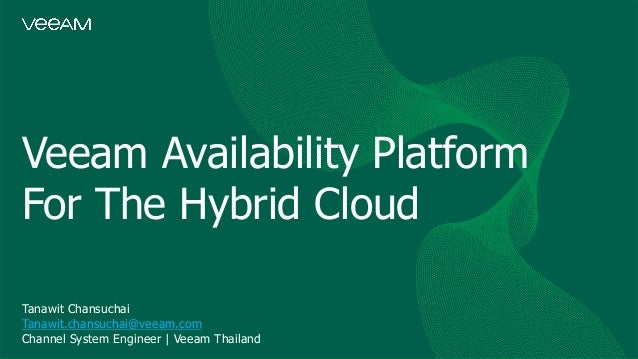 Veeam Availability Platform For The Hybrid Cloud Tanawit Chansuchai Tanawit.chansuchai@veeam.com Channel System Engineer |...
