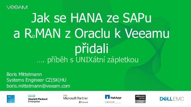 Jak se HANA ze SAPu a RoMAN z Oraclu k Veeamu přidali Boris Mittelmann Systems Engineer CZ|SK|HU boris.mittelmann@veeam.co...