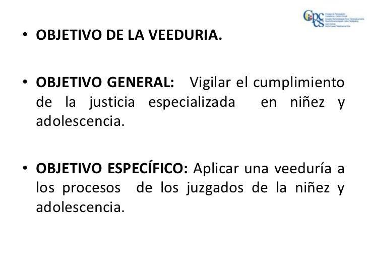 • OBJETIVO DE LA VEEDURIA.• OBJETIVO GENERAL: Vigilar el cumplimiento  de la justicia especializada  en niñez y  adolescen...