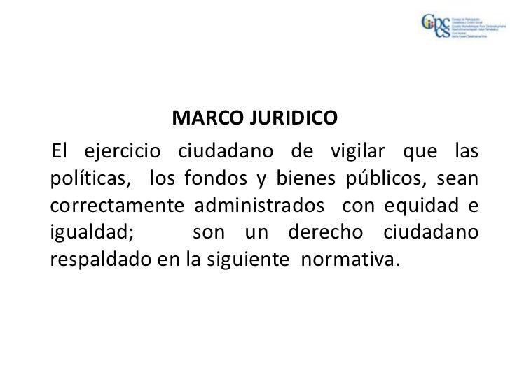 MARCO JURIDICOEl ejercicio ciudadano de vigilar que laspolíticas, los fondos y bienes públicos, seancorrectamente administ...