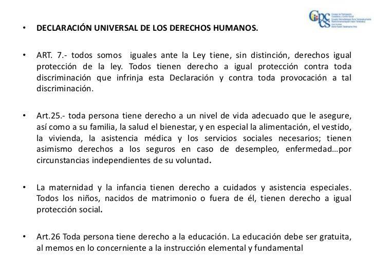 •   DECLARACIÓN UNIVERSAL DE LOS DERECHOS HUMANOS.•   ART. 7.- todos somos iguales ante la Ley tiene, sin distinción, dere...