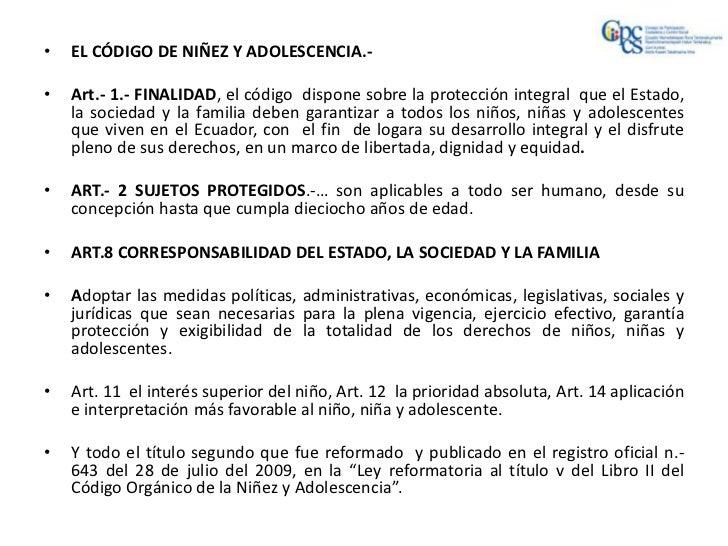 •   EL CÓDIGO DE NIÑEZ Y ADOLESCENCIA.-•   Art.- 1.- FINALIDAD, el código dispone sobre la protección integral que el Esta...