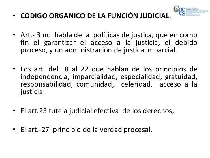 • CODIGO ORGANICO DE LA FUNCIÒN JUDICIAL.-• Art.- 3 no habla de la políticas de justica, que en como  fin el garantizar el...