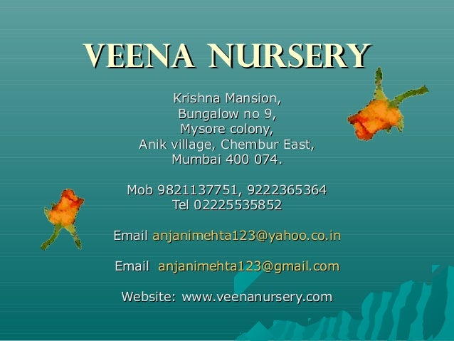 VEENA NURSERY Krishna Mansion, Bungalow no 9, Mysore colony, Anik village, Chembur East, Mumbai 400 074. Mob 9821137751, 9...