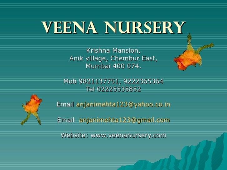 VEENA NURSERY Krishna Mansion, Anik village, Chembur East, Mumbai 400 074. Mob 9821137751, 9222365364 Tel 02225535852 Emai...